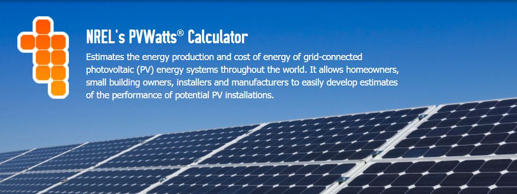 PVWatts Estimates the energy production and cost of energy of grid-connected photovoltaic (PV) energy systems throughout the world. It allows homeowners, small building owners, installers and manufacturers to easily develop estimates of the performance of potential PV installations.